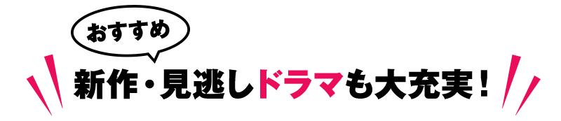 おすすめ新作・見逃しドラマが充実!