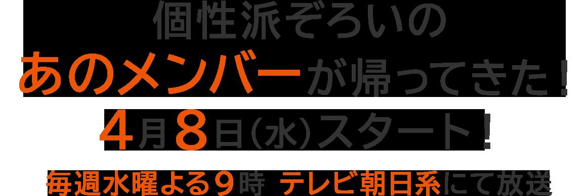 個性派ぞろいのあのメンバーが帰ってきた!4月8日(水)スタート!毎週水曜よる9時 テレビ朝日系にて放送